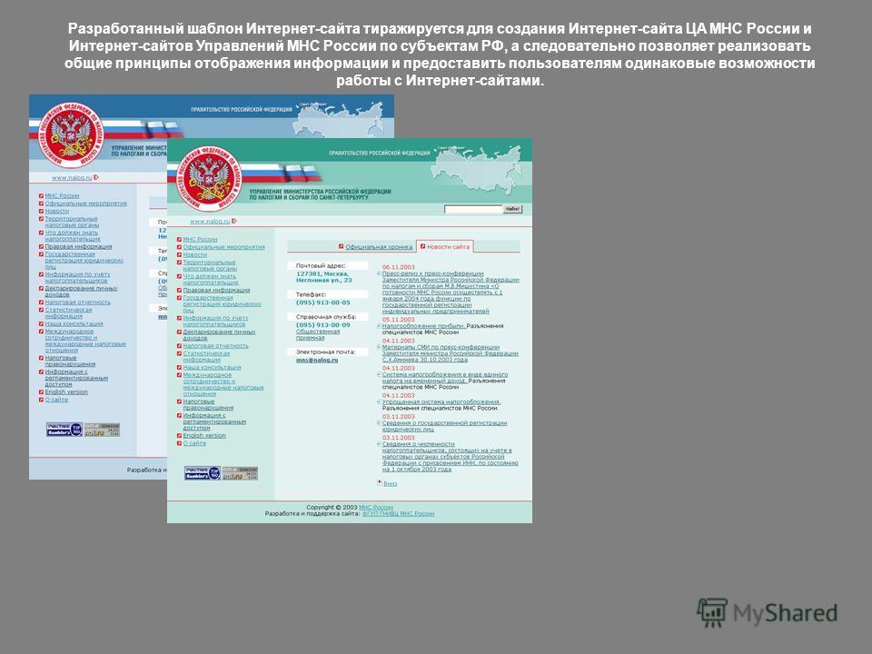 Разработанный шаблон Интернет-сайта тиражируется для создания Интернет-сайта ЦА МНС России и Интернет-сайтов Управлений МНС России по субъектам РФ, а следовательно позволяет реализовать общие принципы отображения информации и предоставить пользовател