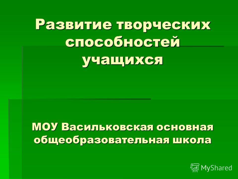 Развитие творческих способностей учащихся МОУ Васильковская основная общеобразовательная школа