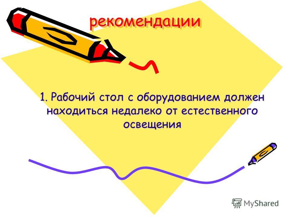 рекомендациирекомендации 1. Рабочий стол с оборудованием должен находиться недалеко от естественного освещения
