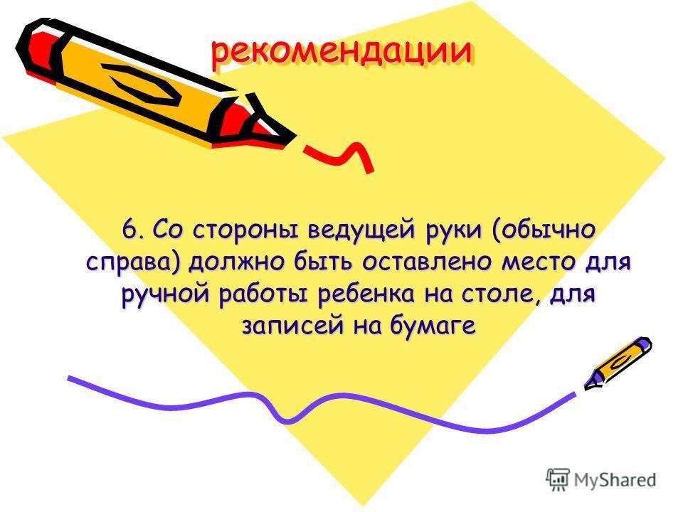 рекомендациирекомендации 6. Со стороны ведущей руки (обычно справа) должно быть оставлено место для ручной работы ребенка на столе, для записей на бумаге
