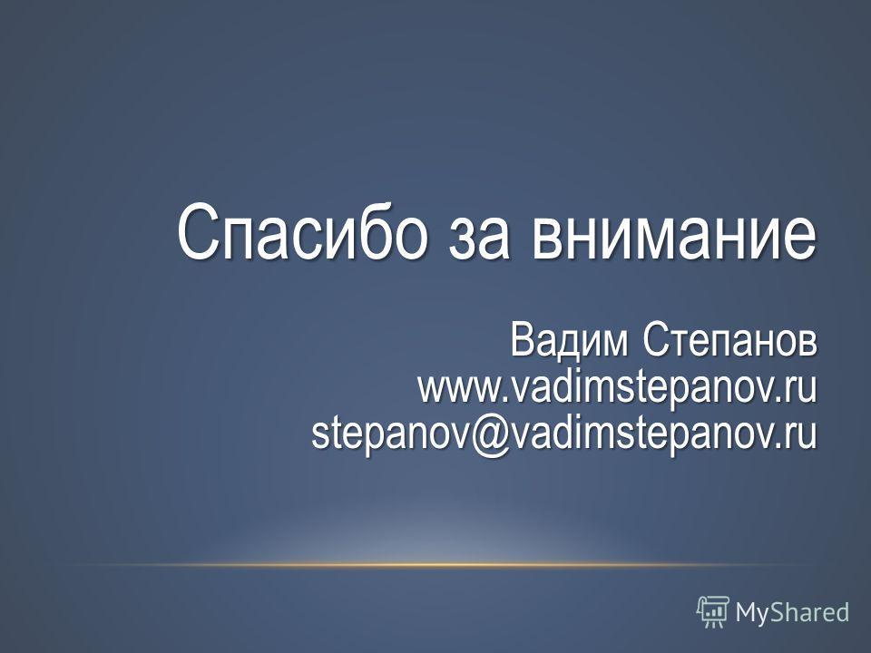 Спасибо за внимание Вадим Степанов www.vadimstepanov.ru stepanov@vadimstepanov.ru
