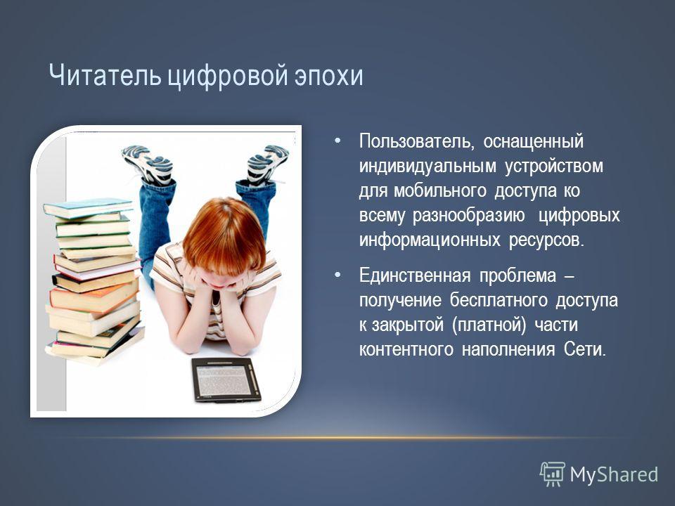 Читатель цифровой эпохи Пользователь, оснащенный индивидуальным устройством для мобильного доступа ко всему разнообразию цифровых информационных ресурсов. Единственная проблема – получение бесплатного доступа к закрытой (платной) части контентного на