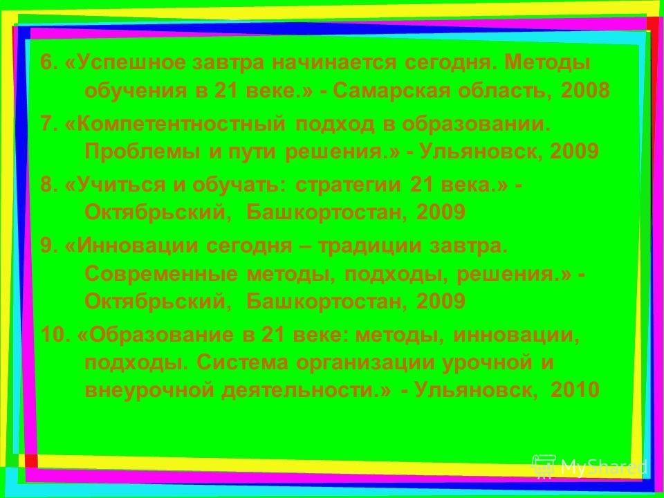 6. «Успешное завтра начинается сегодня. Методы обучения в 21 веке.» - Самарская область, 2008 7. «Компетентностный подход в образовании. Проблемы и пути решения.» - Ульяновск, 2009 8. «Учиться и обучать: стратегии 21 века.» - Октябрьский, Башкортоста