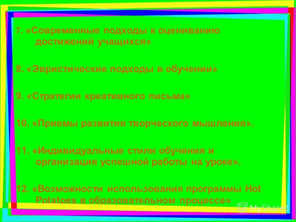 7. «Современные подходы к оцениванию достижений учащихся» 8. «Эвристические подходы в обучении» 9. «Стратегии креативного письма» 10. «Приемы развития творческого мышления». 11. «Индивидуальные стили обучения и организация успешной работы на уроке».