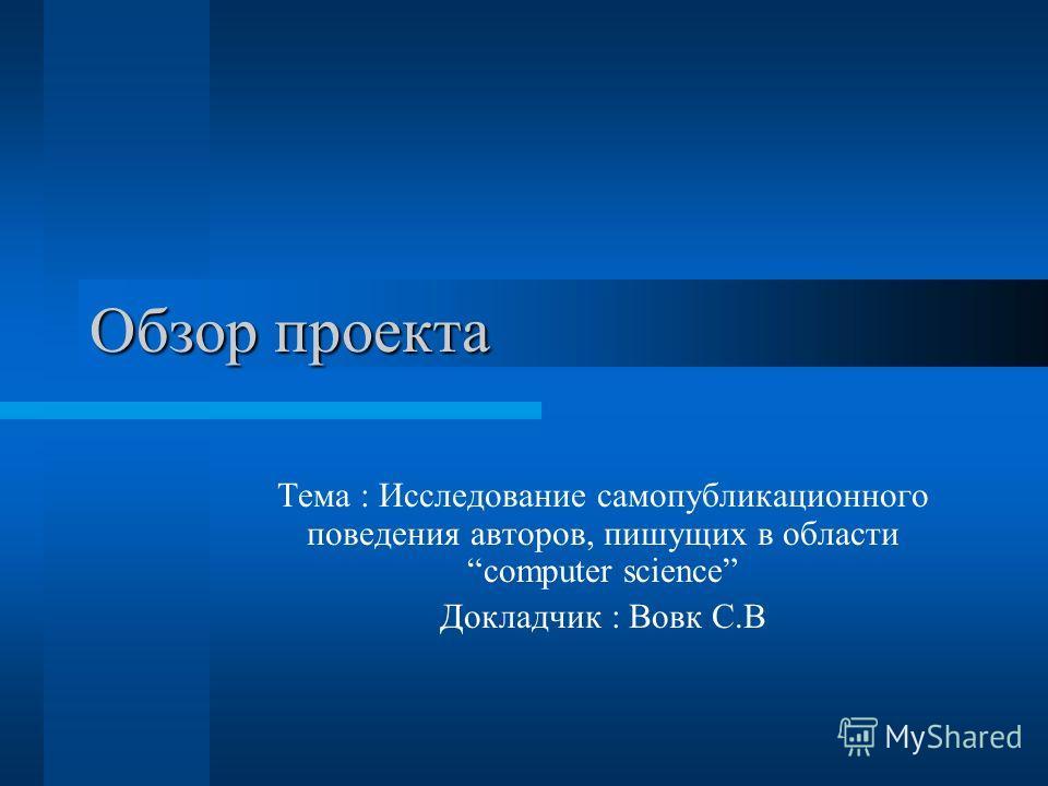 Обзор проекта Тема : Исследование самопубликационного поведения авторов, пишущих в области computer science Докладчик : Вовк С.В