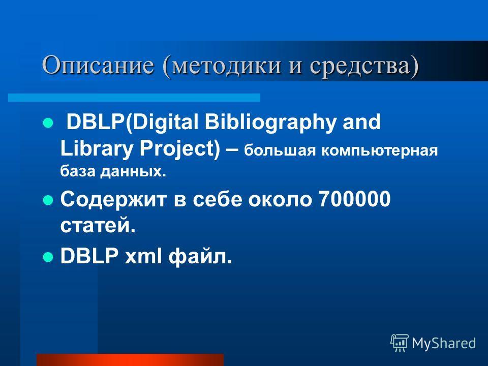 Описание (методики и средства) DBLP(Digital Bibliography and Library Project) – большая компьютерная база данных. Содержит в себе около 700000 статей. DBLP xml файл.