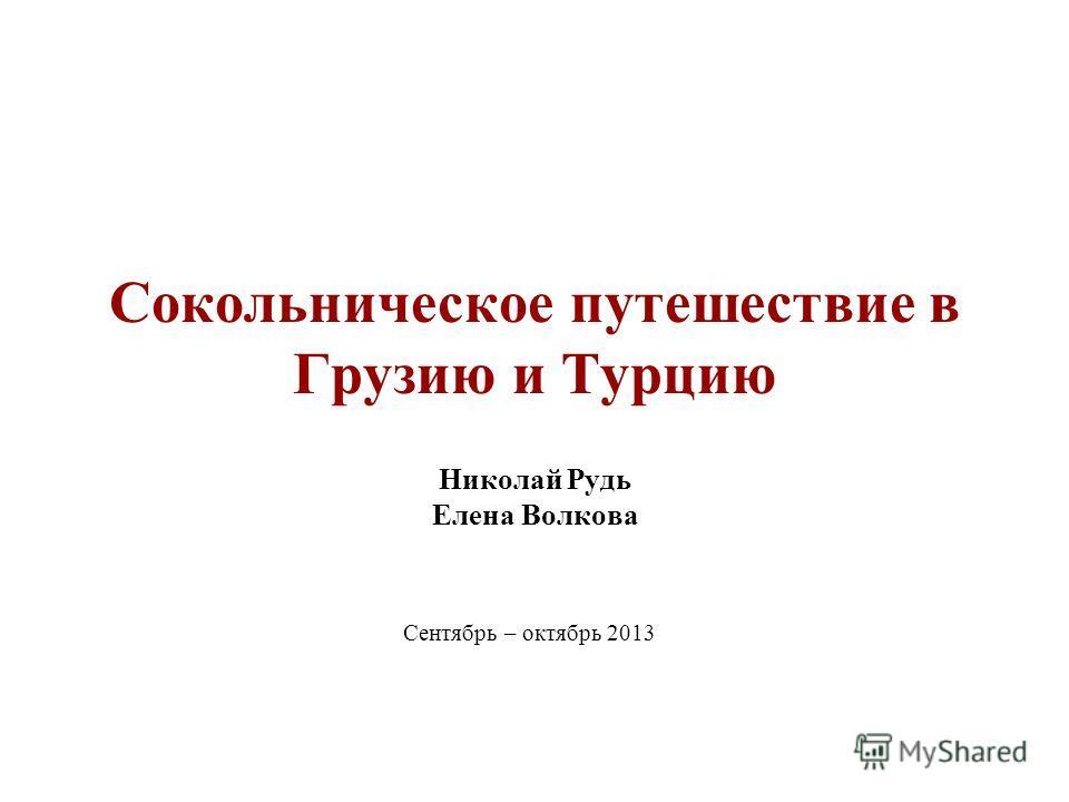 Сокольническое путешествие в Грузию и Турцию Николай Рудь Елена Волкова Сентябрь – октябрь 2013