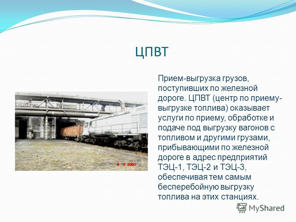 ЦПВТ Прием-выгрузка грузов, поступивших по железной дороге. ЦПВТ (центр по приему- выгрузке топлива) оказывает услуги по приему, обработке и подаче под выгрузку вагонов с топливом и другими грузами, прибывающими по железной дороге в адрес предприятий