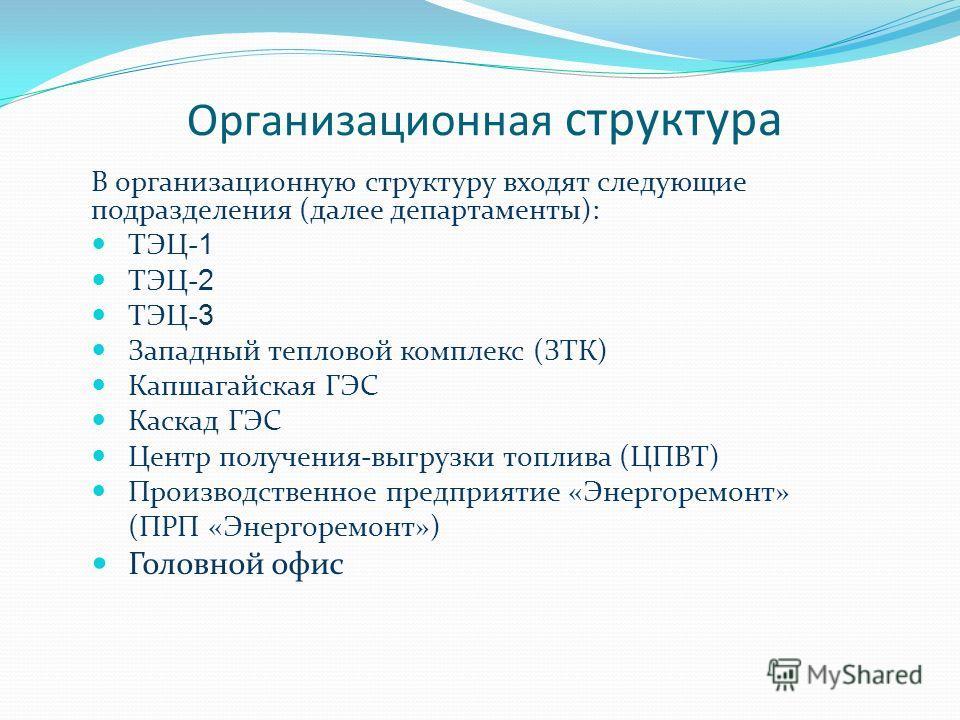 Организационная структура В организационную структуру входят следующие подразделения (далее департаменты): ТЭЦ- 1 ТЭЦ- 2 ТЭЦ- 3 Западный тепловой комплекс (ЗТК) Капшагайская ГЭС Каскад ГЭС Центр получения-выгрузки топлива (ЦПВТ) Производственное пред
