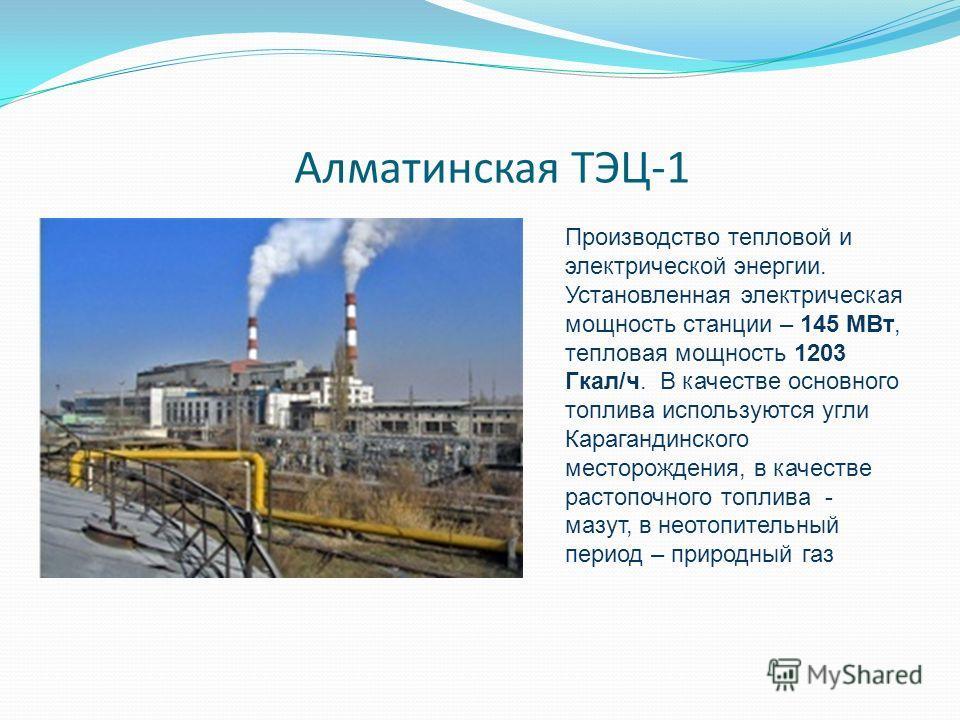 Алматинская ТЭЦ-1 Производство тепловой и электрической энергии. Установленная электрическая мощность станции – 145 МВт, тепловая мощность 1203 Гкал/ч. В качестве основного топлива используются угли Карагандинского месторождения, в качестве растопочн