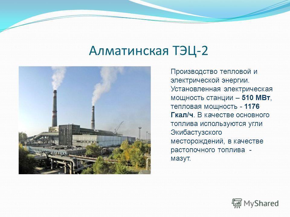 Алматинская ТЭЦ-2 Производство тепловой и электрической энергии. Установленная электрическая мощность станции – 510 МВт, тепловая мощность - 1176 Гкал/ч. В качестве основного топлива используются угли Экибастузского месторождений, в качестве растопоч