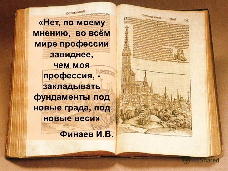 «Нет, по моему мнению, во всём мире профессии завиднее, чем моя профессия, - закладывать фундаменты под новые града, под новые веси» Финаев И.В.