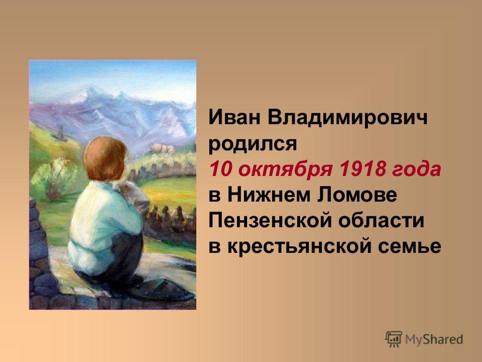 Иван Владимирович родился 10 октября 1918 года в Нижнем Ломове Пензенской области в крестьянской семье