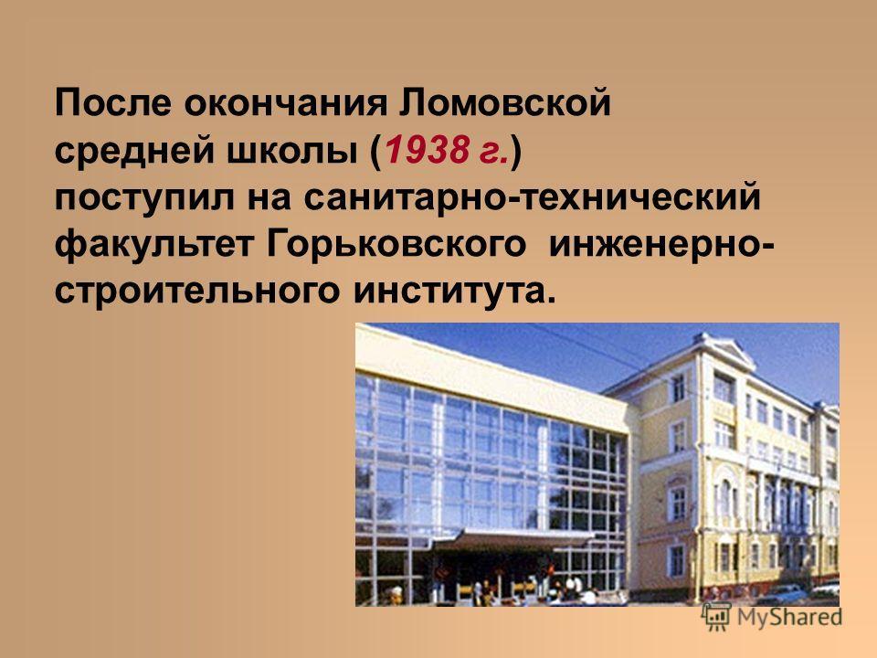 После окончания Ломовской средней школы (1938 г.) поступил на санитарно-технический факультет Горьковского инженерно- строительного института.
