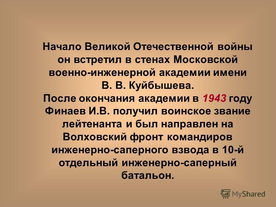 Начало Великой Отечественной войны он встретил в стенах Московской военно-инженерной академии имени В. В. Куйбышева. После окончания академии в 1943 году Финаев И.В. получил воинское звание лейтенанта и был направлен на Волховский фронт командиров ин