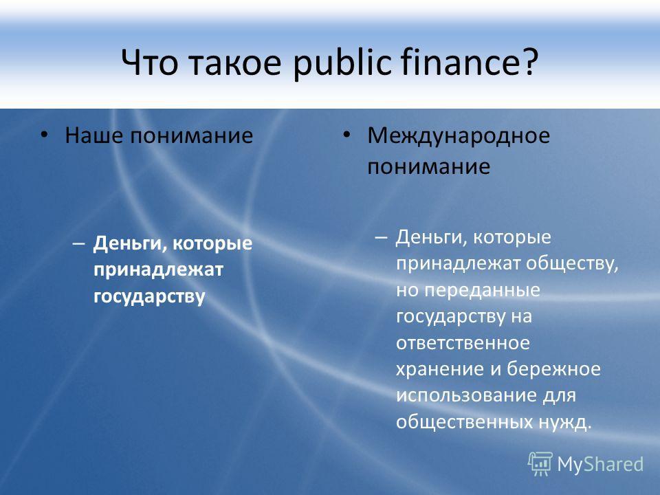 Что такое public finance? Наше понимание – Деньги, которые принадлежат государству Международное понимание – Деньги, которые принадлежат обществу, но переданные государству на ответственное хранение и бережное использование для общественных нужд.