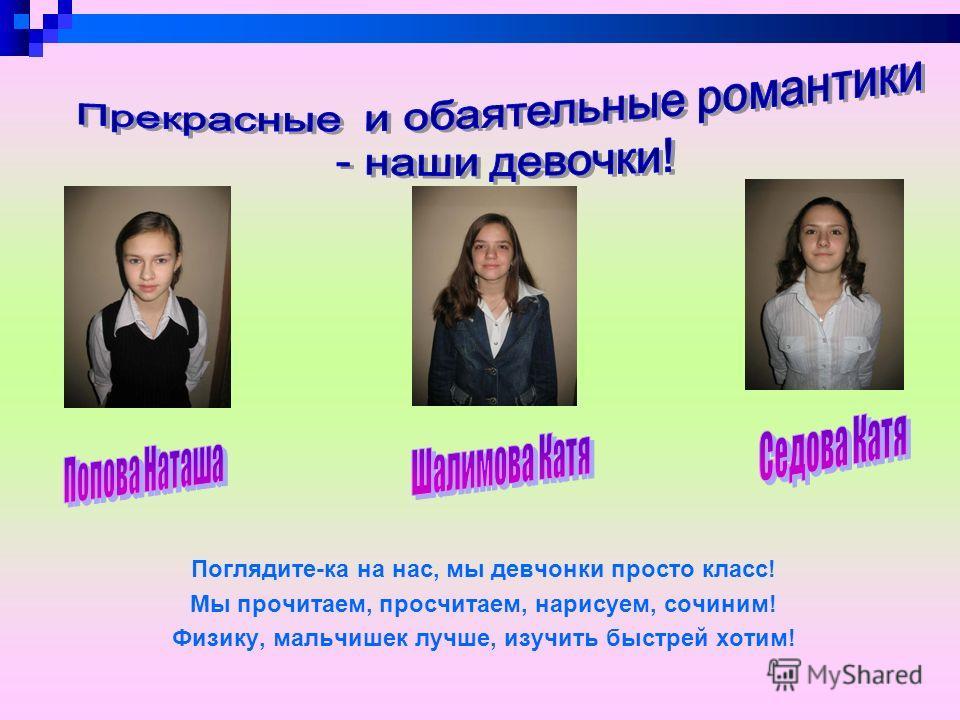 Поглядите-ка на нас, мы девчонки просто класс! Мы прочитаем, просчитаем, нарисуем, сочиним! Физику, мальчишек лучше, изучить быстрей хотим!