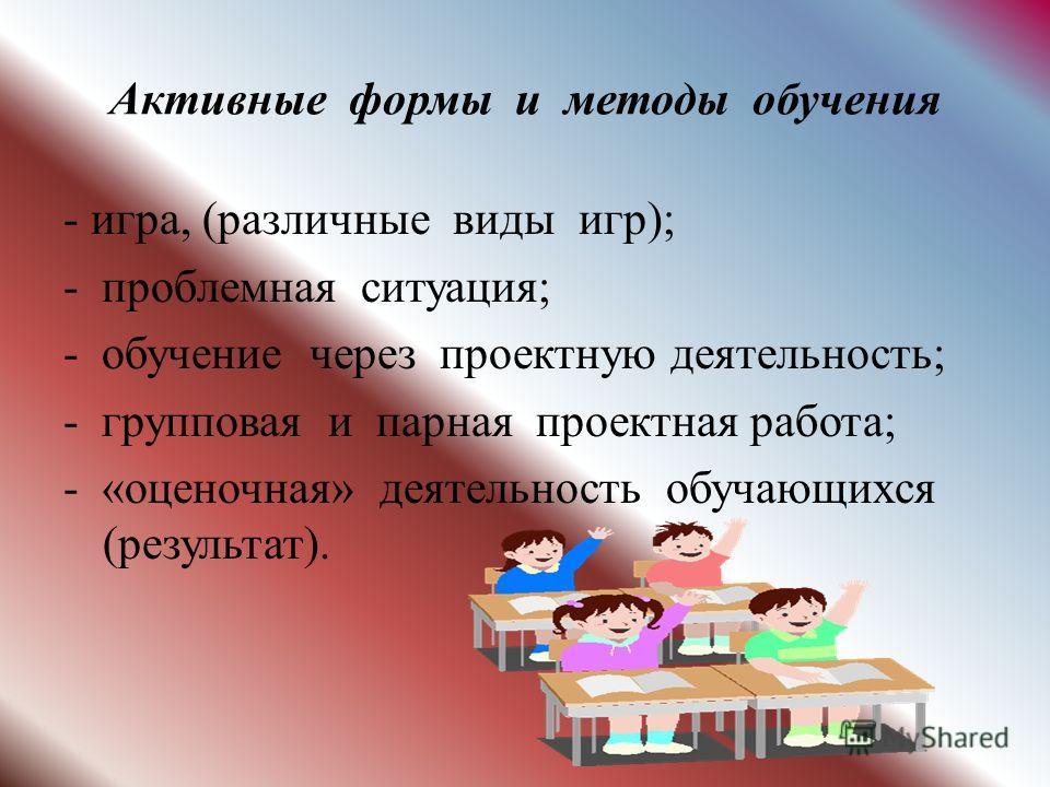 Активные формы и методы обучения - игра, (различные виды игр); - проблемная ситуация; - обучение через проектную деятельность; - групповая и парная проектная работа; - «оценочная» деятельность обучающихся (результат).