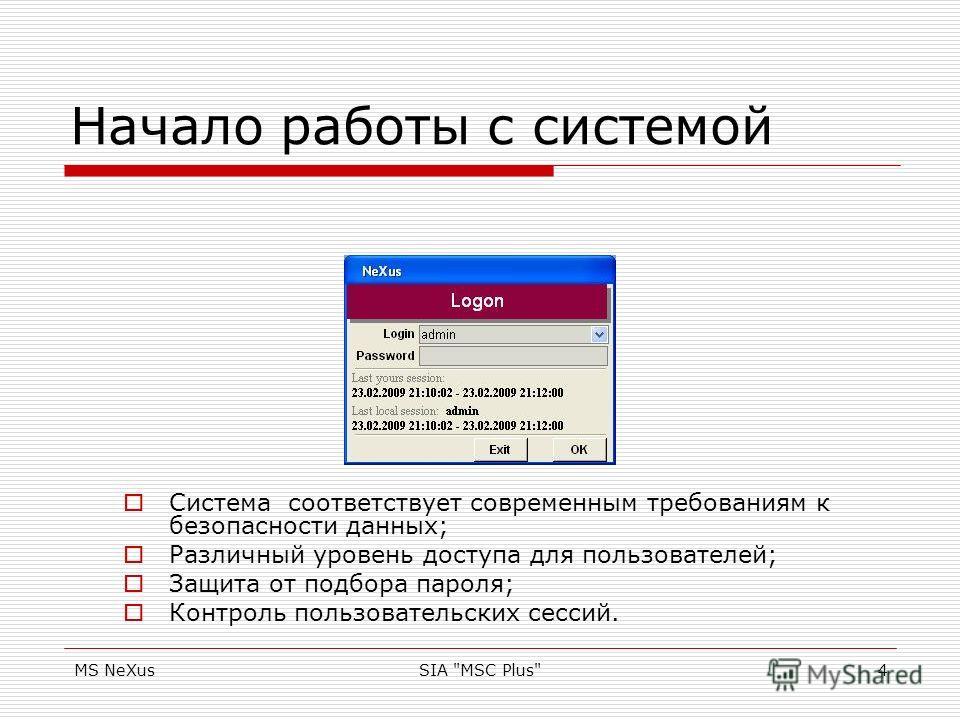 MS NeXusSIA MSC Plus4 Начало работы с системой Система соответствует современным требованиям к безопасности данных; Различный уровень доступа для пользователей; Защита от подбора пароля; Контроль пользовательских сессий.