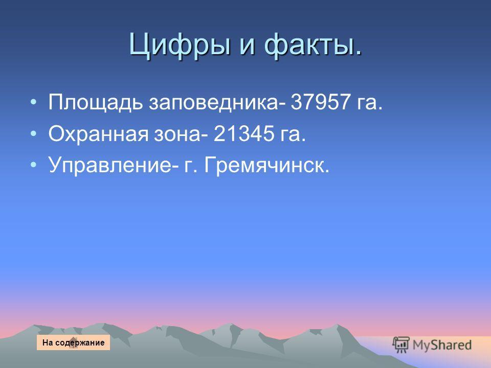 Цифры и факты. Площадь заповедника- 37957 га. Охранная зона- 21345 га. Управление- г. Гремячинск. На содержание