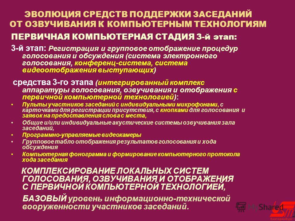 ЭВОЛЮЦИЯ СРЕДСТВ ПОДДЕРЖКИ ЗАСЕДАНИЙ ОТ ОЗВУЧИВАНИЯ К КОМПЬЮТЕРНЫМ ТЕХНОЛОГИЯМ ПЕРВИЧНАЯ КОМПЬЮТЕРНАЯ СТАДИЯ 3-й этап: 3-й этап: Регистрация и групповое отображение процедур голосования и обсуждения (система электронного голосования, конференц-систем