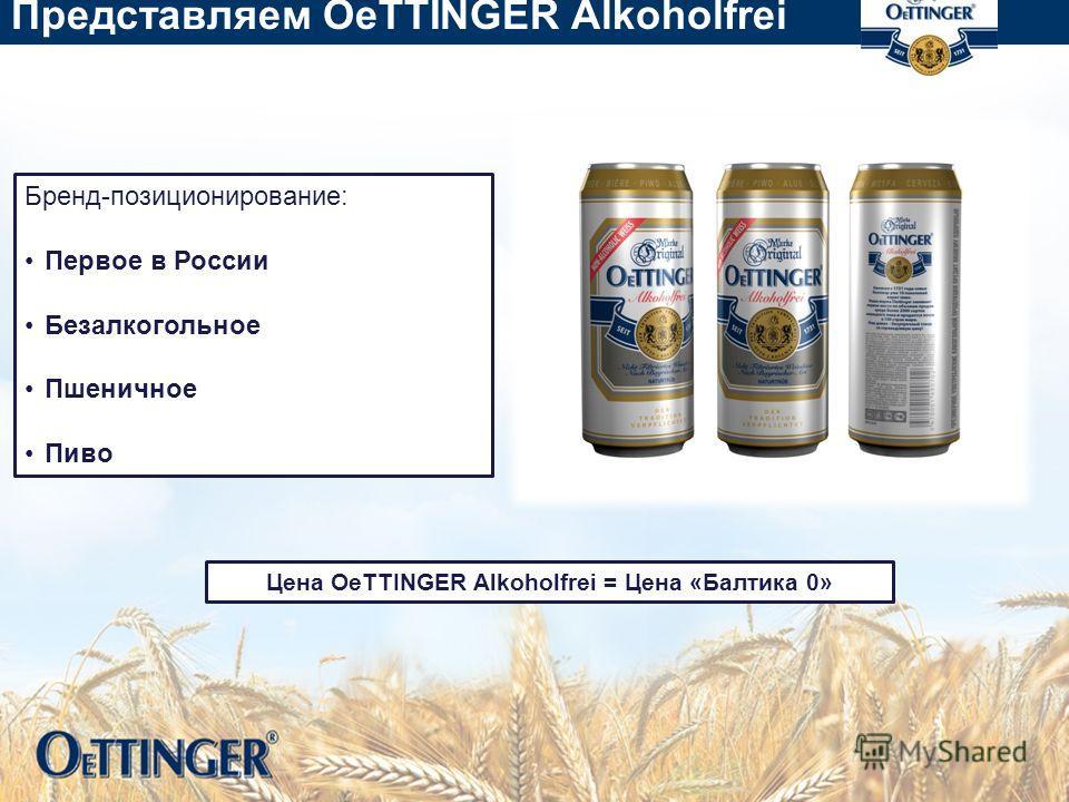 Представляем OeTTINGER Alkoholfrei Бренд-позиционирование: Первое в России Безалкогольное Пшеничное Пиво Цена OeTTINGER Alkoholfrei = Цена «Балтика 0»