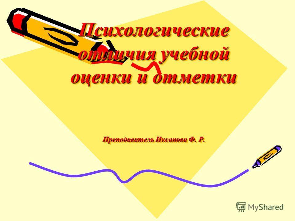 Психологические отличия учебной оценки и отметки Преподаватель Иксанова Ф. Р.