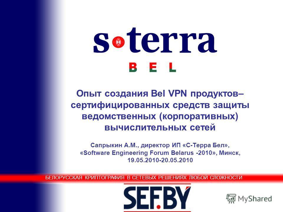 Белорусская криптография в сетевых решениях любой сложности Опыт создания Bel VPN продуктов– сертифицированных средств защиты ведомственных (корпоративных) вычислительных сетей Сапрыкин А.М., директор ИП «С-Терра Бел», «Software Engineering Forum Bel