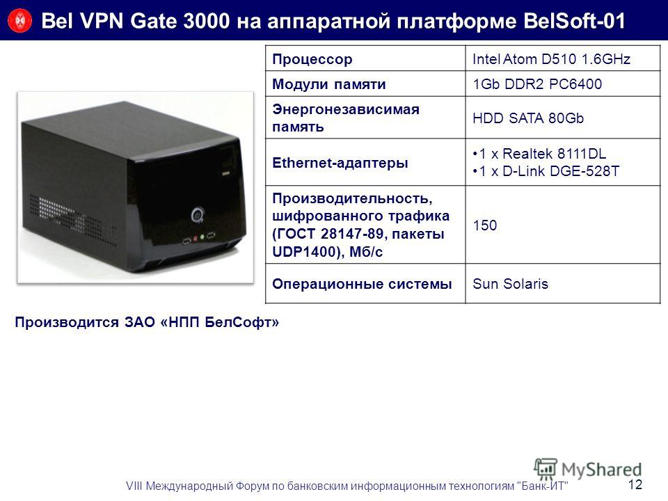 Bel VPN Gate 3000 на аппаратной платформе BelSoft-01 ПроцессорIntel Atom D510 1.6GHz Модули памяти1Gb DDR2 PC6400 Энергонезависимая память HDD SATA 80Gb Ethernet-адаптеры 1 x Realtek 8111DL 1 x D-Link DGE-528T Производительность, шифрованного трафика
