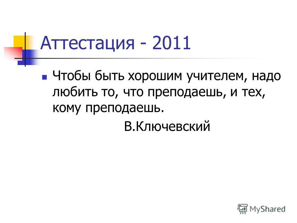 Аттестация - 2011 Чтобы быть хорошим учителем, надо любить то, что преподаешь, и тех, кому преподаешь. В.Ключевский
