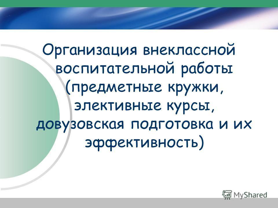 Организация внеклассной воспитательной работы (предметные кружки, элективные курсы, довузовская подготовка и их эффективность)