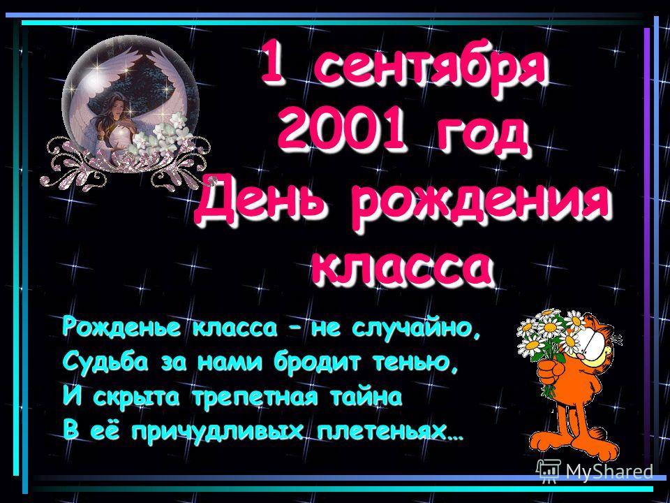1 сентября 2001 год День рождения класса 1 сентября 2001 год День рождения класса Рожденье класса – не случайно, Судьба за нами бродит тенью, И скрыта трепетная тайна В её причудливых плетеньях…