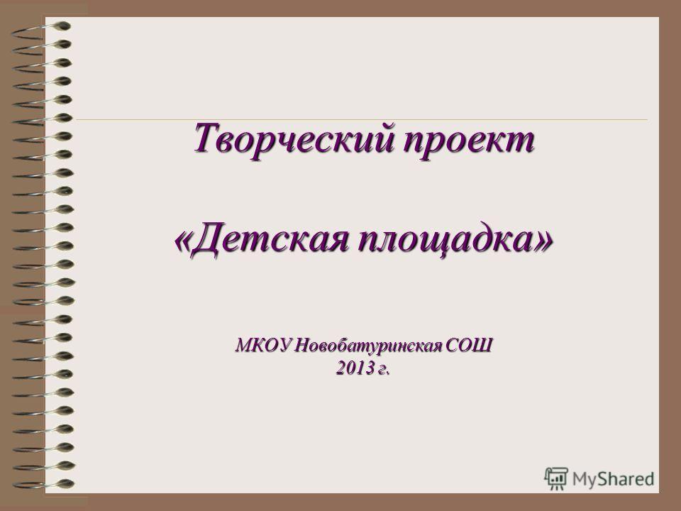 Творческий проект «Детская площадка» МКОУ Новобатуринская СОШ 2013 г.
