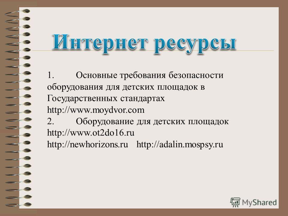 1.Основные требования безопасности оборудования для детских площадок в Государственных стандартах http://www.moydvor.com 2.Оборудование для детских площадок http://www.ot2do16.ru http://newhorizons.ru http://adalin.mospsy.ru