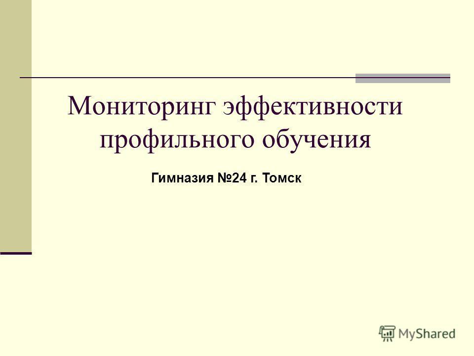 Мониторинг эффективности профильного обучения Гимназия 24 г. Томск