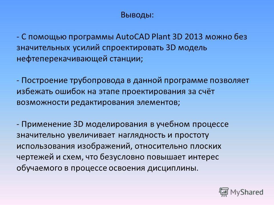Выводы: - С помощью программы AutoCAD Plant 3D 2013 можно без значительных усилий спроектировать 3D модель нефтеперекачивающей станции; - Построение трубопровода в данной программе позволяет избежать ошибок на этапе проектирования за счёт возможности