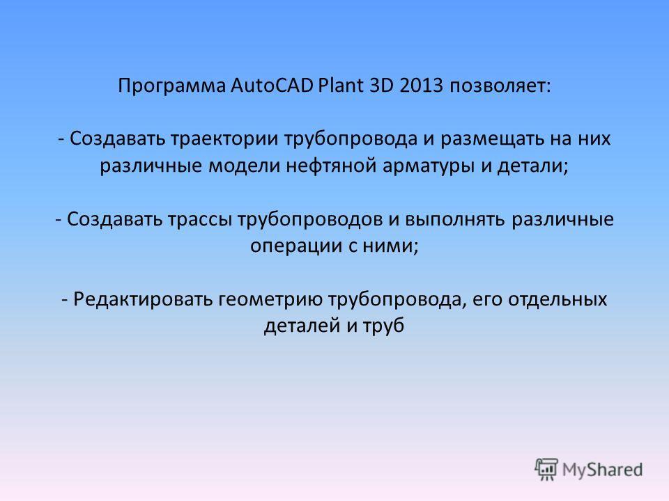 Программа AutoCAD Plant 3D 2013 позволяет: - Создавать траектории трубопровода и размещать на них различные модели нефтяной арматуры и детали; - Создавать трассы трубопроводов и выполнять различные операции с ними; - Редактировать геометрию трубопров
