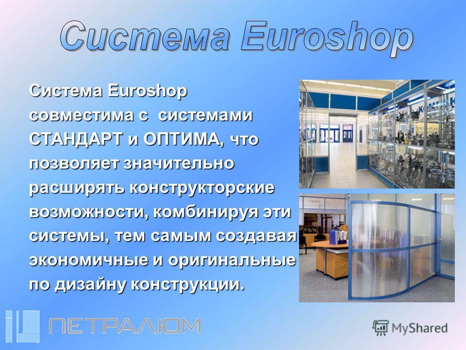 Система Euroshop совместима с системами СТАНДАРТ и ОПТИМА, что позволяет значительно расширять конструкторские возможности, комбинируя эти системы, тем самым создавая экономичные и оригинальные по дизайну конструкции.