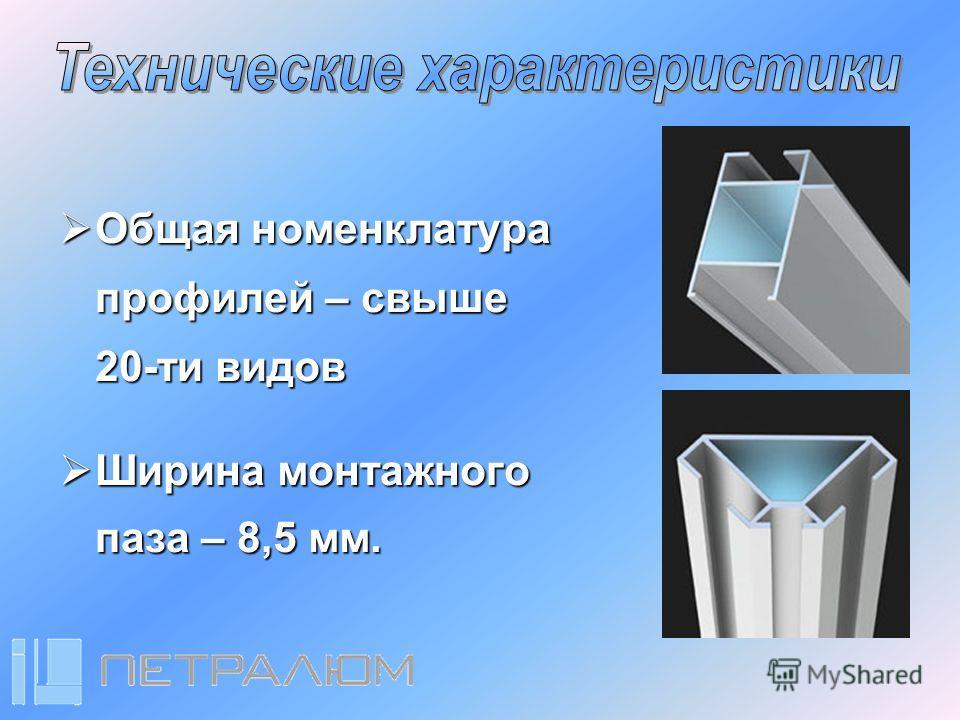 Общая Общая номенклатура профилей – свыше 20-ти видов Ширина Ширина монтажного паза – 8,5 мм.