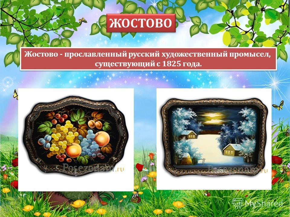 Жостово - прославленный русский художественный промысел, существующий с 1825 года. Жостово - прославленный русский художественный промысел, существующий с 1825 года. ЖОСТОВО