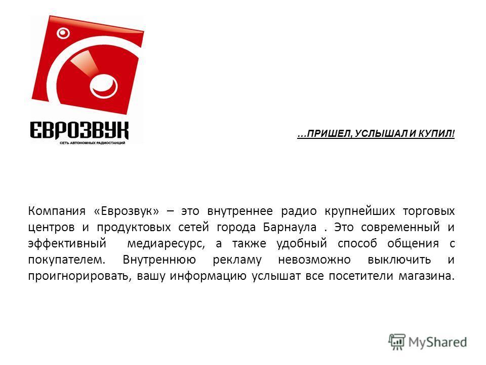 Компания «Еврозвук» – это внутреннее радио крупнейших торговых центров и продуктовых сетей города Барнаула. Это современный и эффективный медиаресурс, а также удобный способ общения с покупателем. Внутреннюю рекламу невозможно выключить и проигнориро