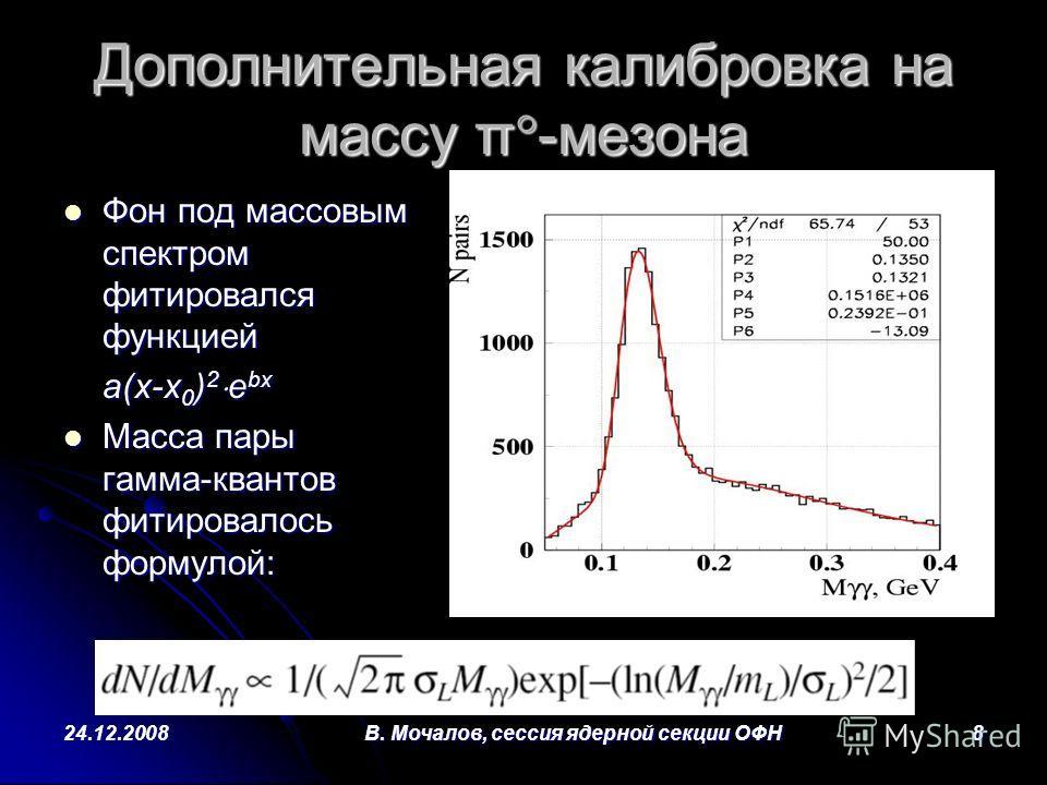 24.12.2008В. Мочалов, сессия ядерной секции ОФН8 Дополнительная калибровка на массу π -мезона Фон под массовым спектром фитировался функцией Фон под массовым спектром фитировался функцией a(x-x 0 ) 2 e bx Масса пары гамма-квантов фитировалось формуло