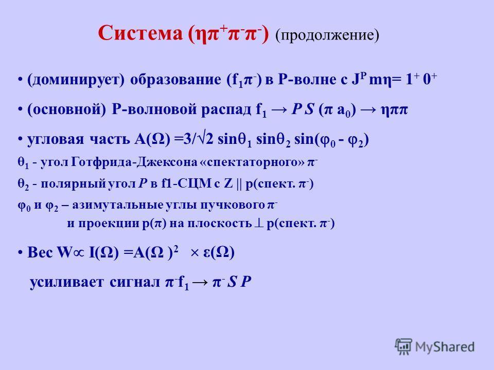 Система (ηπ + π - π - ) (продолжение) (доминирует) образование (f 1 π - ) в P-волне с J P mη= 1 + 0 + (основной) P-волновой распад f 1 P S (π a 0 ) ηππ угловая часть A(Ω) =3/ 2 sin 1 sin 2 sin( 0 - 2 ) θ 1 - угол Готфрида-Джексона «спектаторного» π -