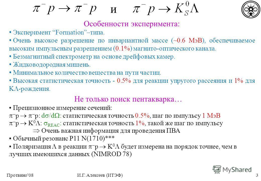 3Протвино08И.Г. Алексеев (ИТЭФ) Особенности эксперимента: Эксперимент Formation–типа. Очень высокое разрешение по инвариантной массе (~0.6 МэВ), обеспечиваемое высоким импульсным разрешением (0.1%) магнито-оптического канала. Безмагнитный спектрометр