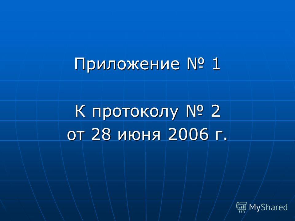 Приложение 1 К протоколу 2 от 28 июня 2006 г.