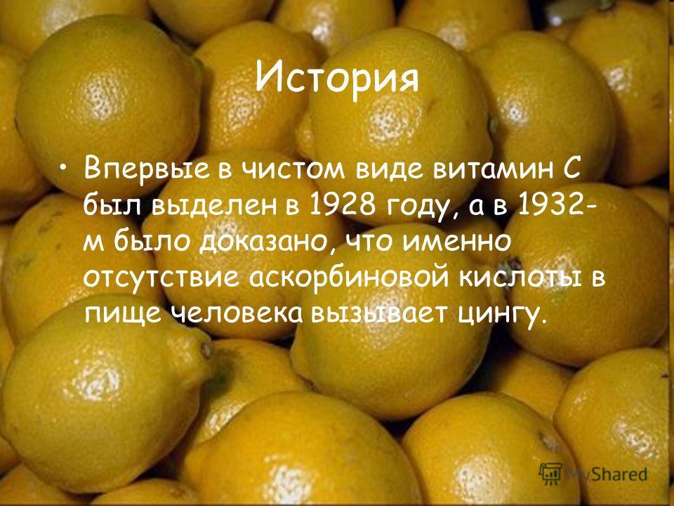 История Впервые в чистом виде витамин С был выделен в 1928 году, а в 1932- м было доказано, что именно отсутствие аскорбиновой кислоты в пище человека вызывает цингу.