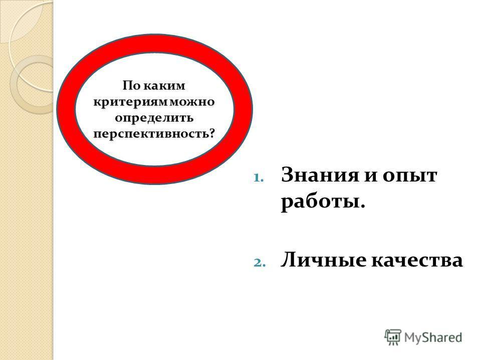 1. Знания и опыт работы. 2. Личные качества По каким критериям можно определить перспективность?