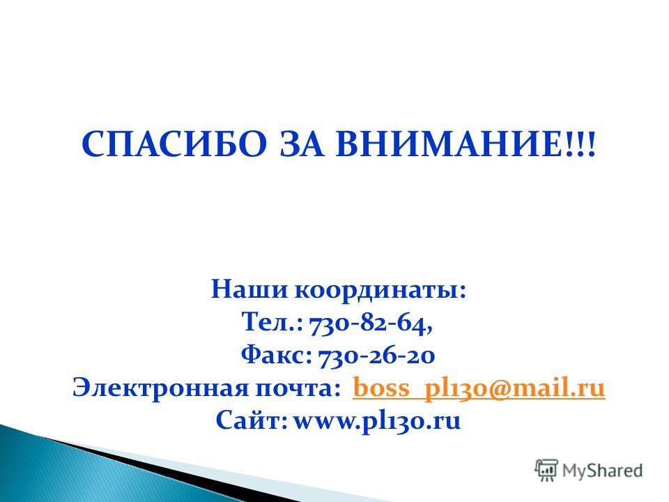 СПАСИБО ЗА ВНИМАНИЕ!!! Наши координаты: Тел.: 730-82-64, Факс: 730-26-20 Электронная почта: boss_pl130@mail.ruboss_pl130@mail.ru Сайт: www.pl130.ru