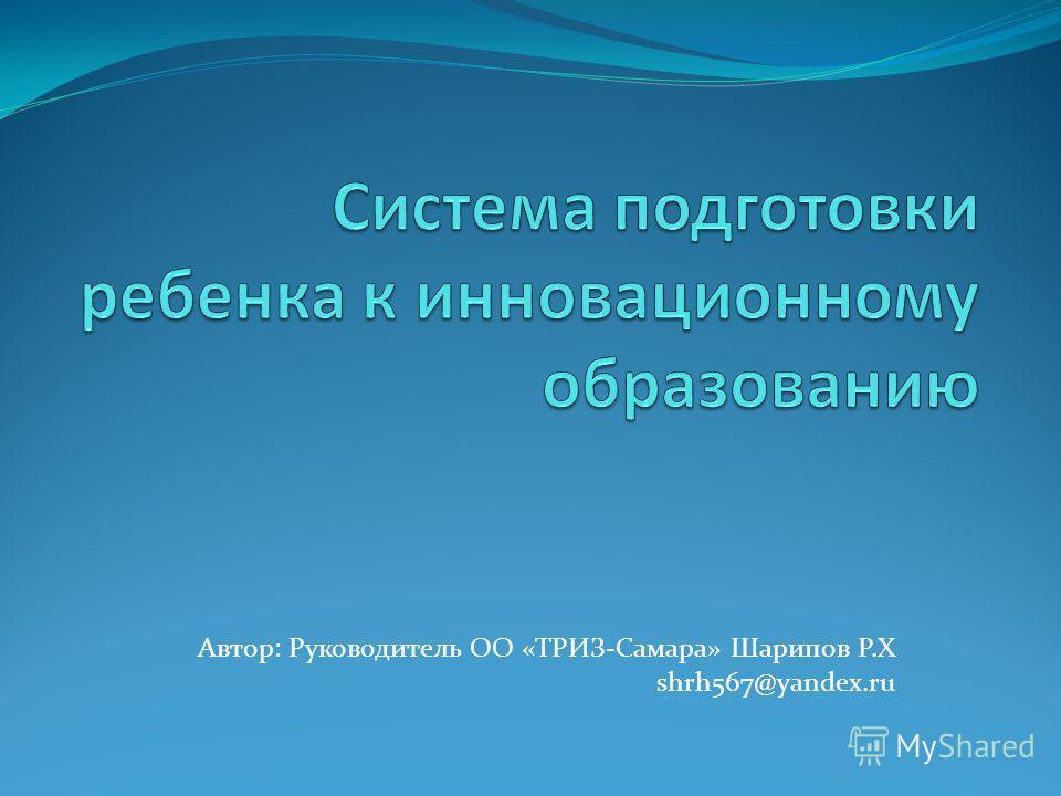 Автор: Руководитель ОО «ТРИЗ-Самара» Шарипов Р.Х shrh567@yandex.ru