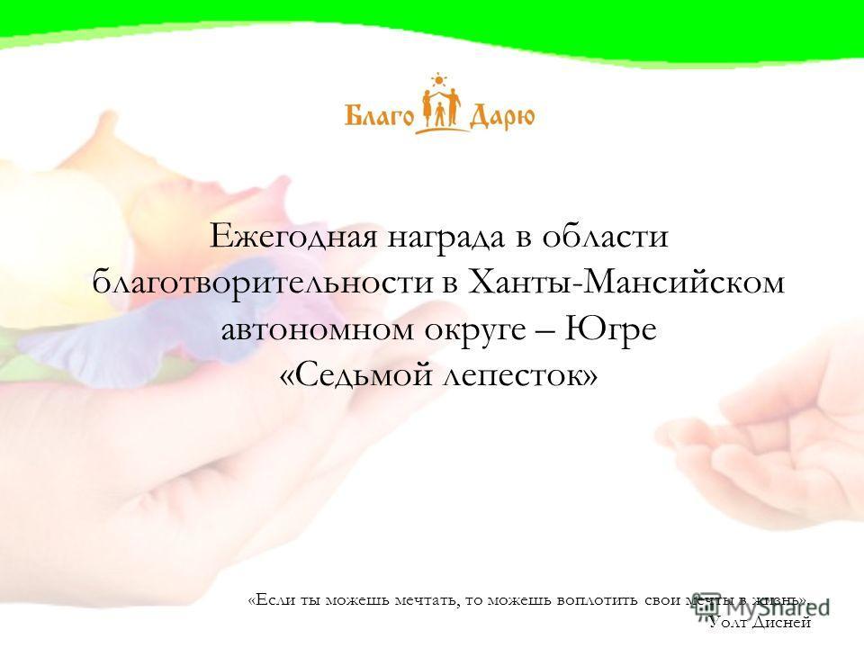 Ежегодная награда в области благотворительности в Ханты-Мансийском автономном округе – Югре «Седьмой лепесток» «Если ты можешь мечтать, то можешь воплотить свои мечты в жизнь». Уолт Дисней